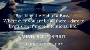 Breaking the Habit of Busy - Where ever you are be all there - dare to live a slower more intentional life one baby step at a time!