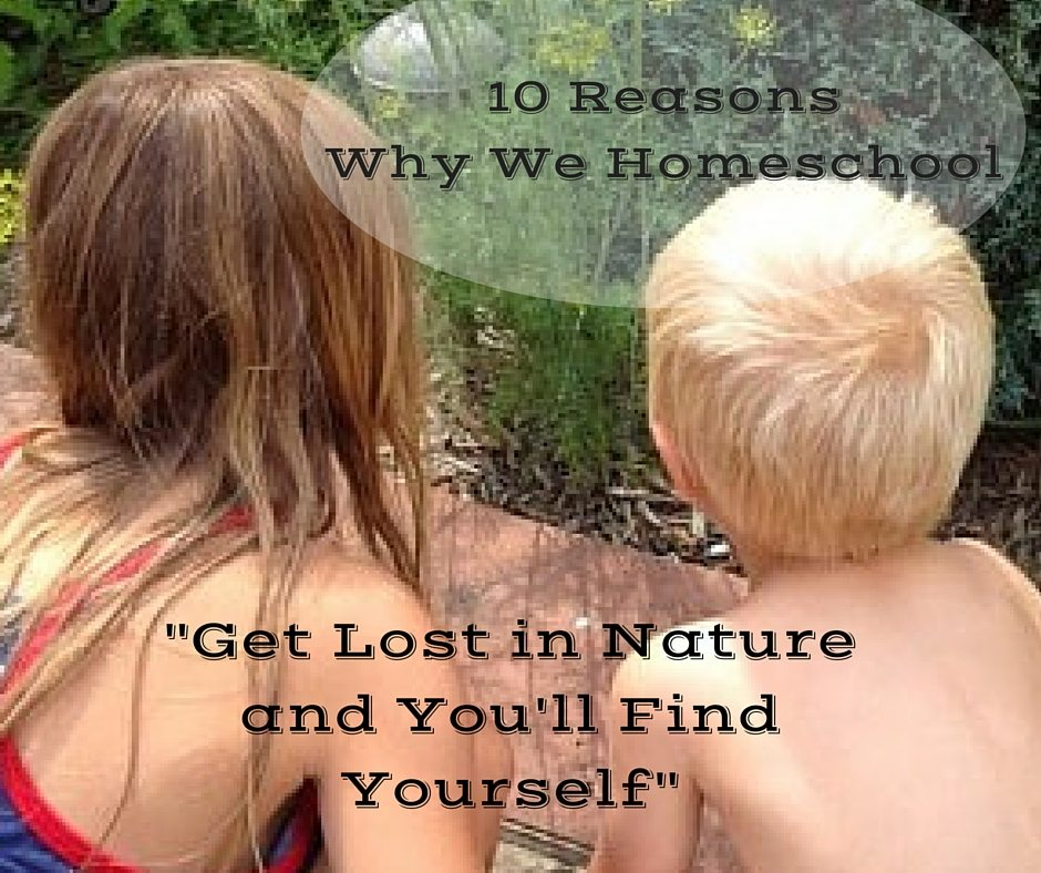 """Get Lost in Nature and You'll Find Yourself"" - 10 Reasons Why We Homeschool from a busy mom of four"